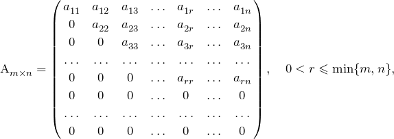 A^{}_{m\times n}=\left(\!\!\begin{array}{ccccccc} a^{}_{11} &a^{}_{12}&a^{}_{13}&\ldots&a^{}_{1r}&\ldots&a^{}_{1n} \\[.35ex] 0 &a^{}_{22}&a^{}_{23}&\ldots&a^{}_{2r}&\ldots&a^{}_{2n} \\[.35ex] 0 &0&a^{}_{33}&\ldots&a^{}_{3r}&\ldots&a^{}_{3n} \\[.35ex] \ldots &\ldots &\ldots &\ldots &\ldots&\ldots&\ldots\\[0.25ex] 0 &0&0&\ldots&a^{}_{rr}&\ldots&a^{}_{rn} \\[.35ex] 0 &0&0&\ldots&0&\ldots&0\\[.35ex] \ldots &\ldots &\ldots &\ldots &\ldots&\ldots&\ldots\\[.35ex] 0 &0&0&\ldots&0&\ldots&0\end{array}\!\!\right),\quad 0<r\leqslant\min\{m,n\},